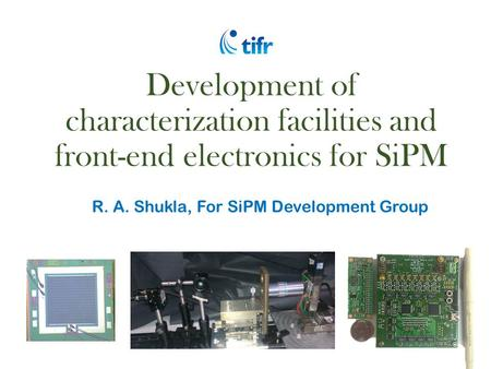 Development of characterization facilities and front-end electronics for SiPM R. A. Shukla, For SiPM Development Group.