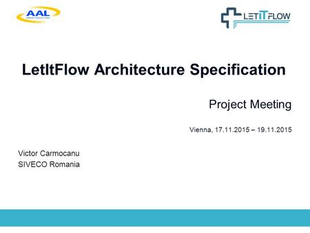 LetItFlow Architecture Specification Project Meeting Vienna, 17.11.2015 – 19.11.2015 Victor Carmocanu SIVECO Romania.