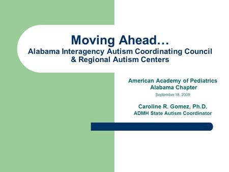 Moving Ahead… Alabama Interagency Autism Coordinating Council & Regional Autism Centers American Academy of Pediatrics Alabama Chapter September 18, 2009.