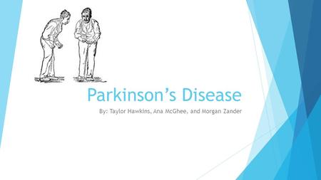 Parkinson's Disease By: Taylor Hawkins, Ana McGhee, and Morgan Zander.