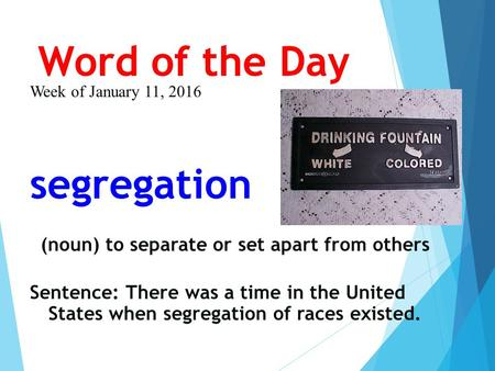 Word of the Day Week of January 11, 2016 segregation (noun) to separate or set apart from others Sentence: There was a time in the United States when segregation.