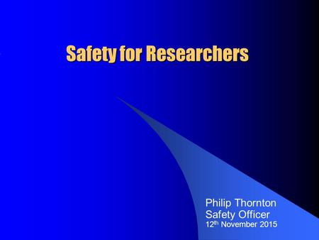 Safety for Researchers Philip Thornton Safety Officer 12 th November 2015.