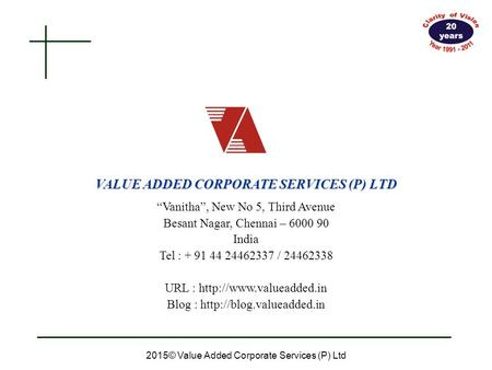"VALUE ADDED CORPORATE SERVICES (P) LTD 2015© Value Added Corporate Services (P) Ltd ""Vanitha"", New No 5, Third Avenue Besant Nagar, Chennai – 6000 90 India."