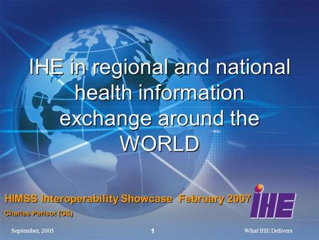 September, 2005What IHE Delivers 1 IHE in regional and national health information exchange around the WORLD HIMSS Interoperability Showcase February 2007.