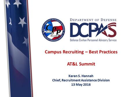 Campus Recruiting – Best Practices AT&L Summit Karen S. Hannah Chief, Recruitment Assistance Division 13 May 2016.