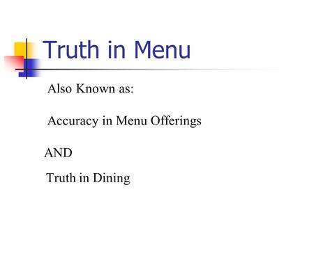 Truth in Menu Also Known as: Accuracy in Menu Offerings AND Truth in Dining.
