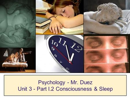 Psychology - Mr. Duez Unit 3 - Part I.2 Consciousness & Sleep.