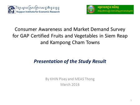 Consumer Awareness and Market Demand Survey for GAP Certified Fruits and Vegetables in Siem Reap and Kampong Cham Towns Presentation of the Study Result.