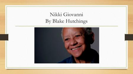 Nikki Giovanni By Blake Hutchings. Early Life Nikki Giovanni was born in Knoxville, Tennessee on June 7, 1943 She grew up in Cincinnati, Ohio in a suburb.