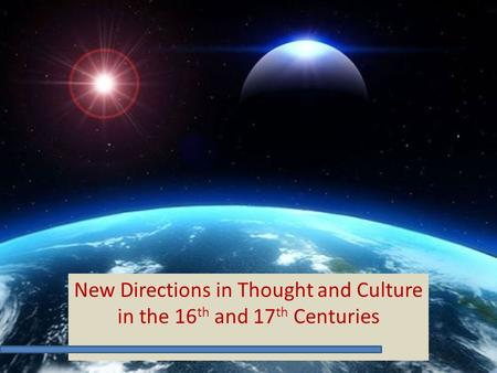 New Directions in Thought and Culture in the 16 th and 17 th Centuries.