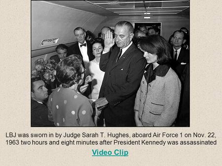 LBJ was sworn in by Judge Sarah T. Hughes, aboard Air Force 1 on Nov. 22, 1963 two hours and eight minutes after President Kennedy was assassinated Video.
