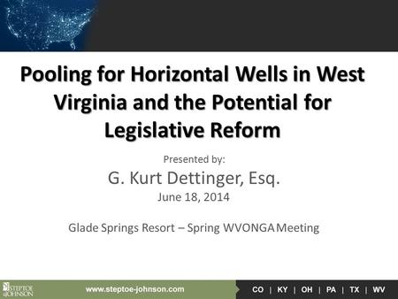 Pooling for Horizontal Wells in West Virginia and the Potential for Legislative Reform Presented by: G. Kurt Dettinger, Esq. June 18, 2014 Glade Springs.