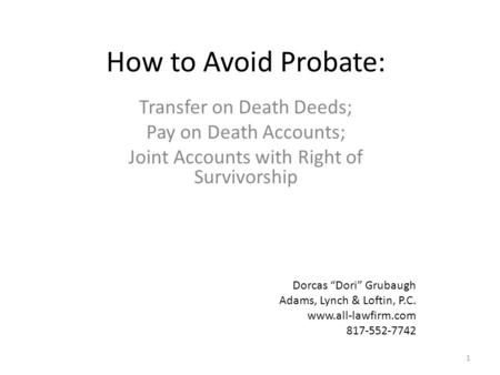 "How to Avoid Probate: Transfer on Death Deeds; Pay on Death Accounts; Joint Accounts with Right of Survivorship 1 Dorcas ""Dori"" Grubaugh Adams, Lynch &"