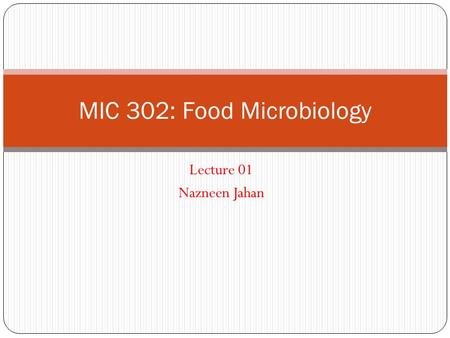 Lecture 01 Nazneen Jahan MIC 302: Food Microbiology.