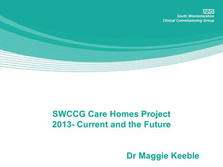 SWCCG Care Homes Project 2013- Current and the Future Dr Maggie Keeble.