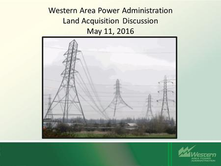 Western Area Power Administration Land Acquisition Discussion May 11, 2016.