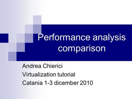 Performance analysis comparison Andrea Chierici Virtualization tutorial Catania 1-3 dicember 2010.