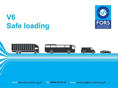 Www.fors-online.org.uk V6 Safe loading. www.fors-online.org.uk Fleet Operator Recognition Scheme (FORS) FORS is important to our company because it helps.