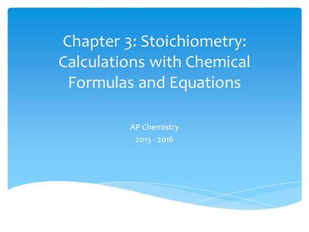 Chapter 3: Stoichiometry: Calculations with Chemical Formulas and Equations AP Chemistry 2015 - 2016.