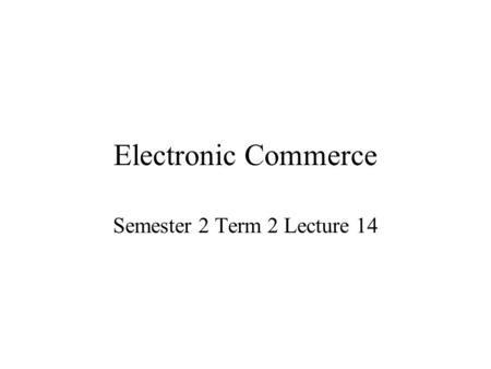 Electronic Commerce Semester 2 Term 2 Lecture 14.