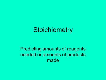 Stoichiometry Predicting amounts of reagents needed or amounts of products made.