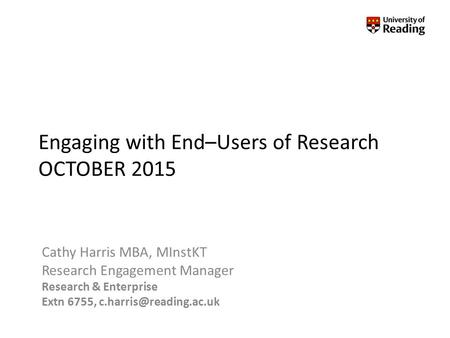 Engaging with End–Users of Research OCTOBER 2015 Cathy Harris MBA, MInstKT Research Engagement Manager Research & Enterprise Extn 6755,