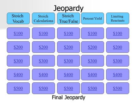 Jeopardy $100 Stoich Vocab Stoich Calculations Stoich True/False Percent Yield Limiting Reactants $200 $300 $400 $500 $400 $300 $200 $100 $500 $400 $300.