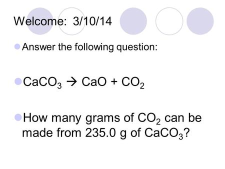 Welcome: 3/10/14 Answer the following question: CaCO 3  CaO + CO 2 How many grams of CO 2 can be made from 235.0 g of CaCO 3 ?