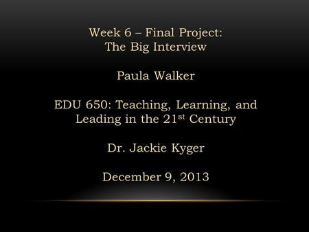 Week 6 – Final Project: The Big Interview Paula Walker EDU 650: Teaching, Learning, and Leading in the 21 st Century Dr. Jackie Kyger December 9, 2013.