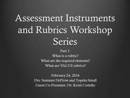 Assessment Instruments and Rubrics Workshop Series Part 1: What is a rubric? What are the required elements? What are VALUE rubrics? February 24, 2016.