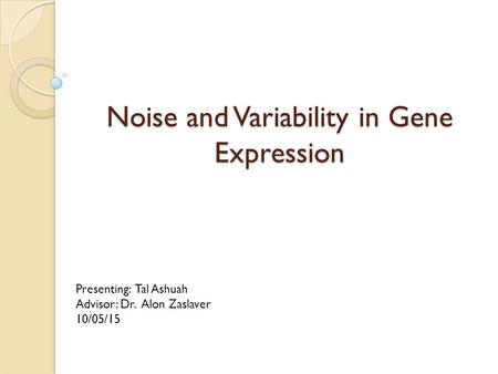 Noise and Variability in Gene Expression Presenting: Tal Ashuah Advisor: Dr. Alon Zaslaver 10/05/15.