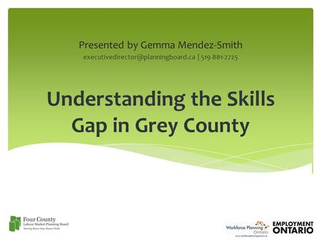 Understanding the Skills Gap in Grey County Presented by Gemma Mendez-Smith | 519-881-2725.
