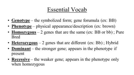 Essential Vocab Genotype – the symbolized form; gene forumula (ex: BB) Phenotype – physical appearance/description (ex: brown) Homozygous – 2 genes that.