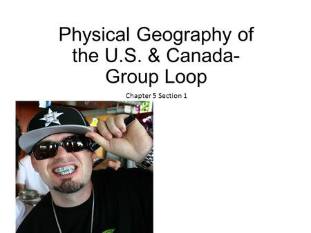 Physical Geography of the U.S. & Canada- Group Loop Chapter 5 Section 1.