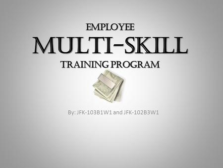 EMPLOYEE MULTI-SKILL TRAINING PROGRAM By: JFK-103B1W1 and JFK-102B3W1.