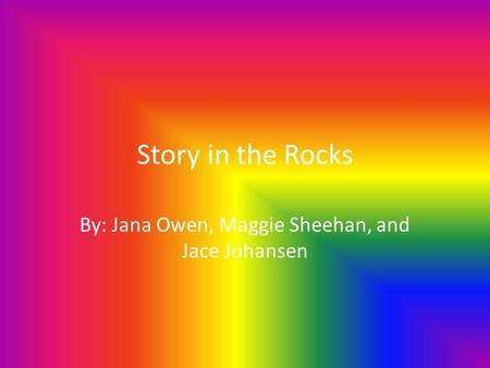 Story in the Rocks By: Jana Owen, Maggie Sheehan, and Jace Johansen.