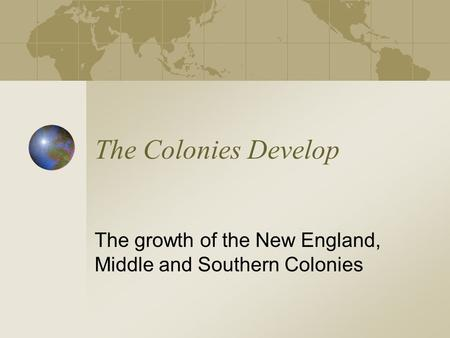 The Colonies Develop The growth of the New England, Middle and Southern Colonies.