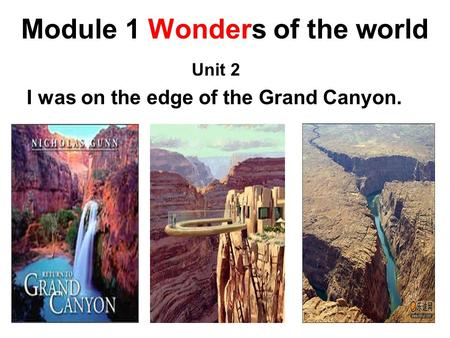 Module 1 Wonders of the world Unit 2 I was on the edge of the Grand Canyon.