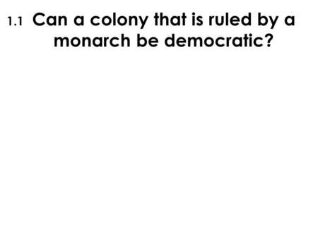 Can a colony that is ruled by a monarch be democratic? 1.1.