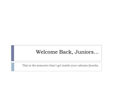 Welcome Back, Juniors… This is the semester that I get inside your cabezas (heads).