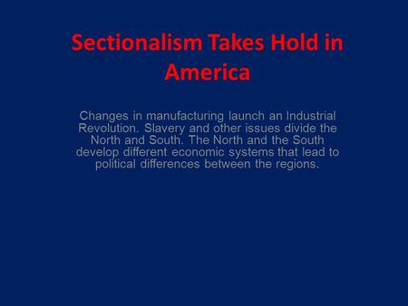 Sectionalism Takes Hold in America Changes in manufacturing launch an Industrial Revolution. Slavery and other issues divide the North and South. The North.