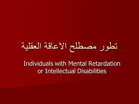 تطور مصطلح الاعاقة العقلية Individuals with Mental Retardation or Intellectual Disabilities.