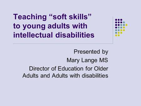 "Teaching ""soft skills"" to young adults with intellectual disabilities Presented by Mary Lange MS Director of Education for Older Adults and Adults with."