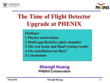 NSS2006Shengli Huang1 The Time of Flight Detector Upgrade at PHENIX Shengli Huang PHENIX Collaboration Outlines: 1.Physics motivations 2.Multi-gap Resistive.
