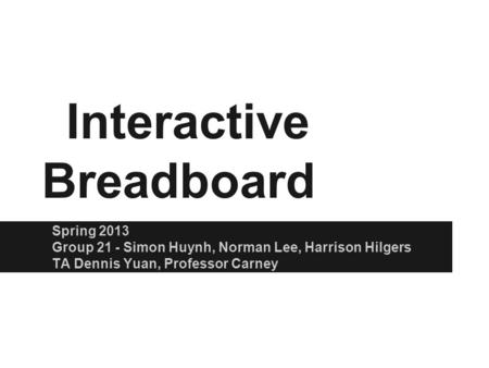 Interactive Breadboard Spring 2013 Group 21 - Simon Huynh, Norman Lee, Harrison Hilgers TA Dennis Yuan, Professor Carney.