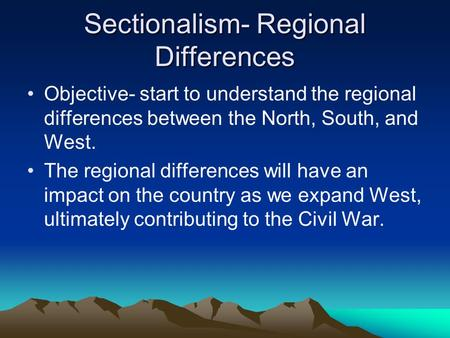 Sectionalism- Regional Differences Objective- start to understand the regional differences between the North, South, and West. The regional differences.
