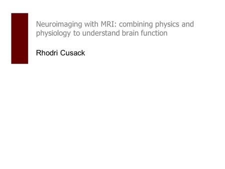 Neuroimaging with MRI: combining physics and physiology to understand brain function Rhodri Cusack.