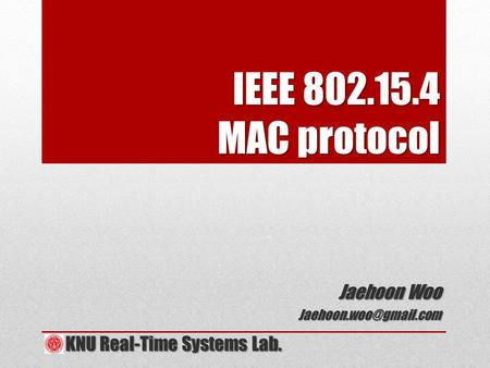 IEEE 802.15.4 MAC protocol Jaehoon Woo KNU Real-Time Systems Lab. KNU Real-Time Systems Lab.
