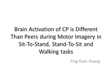 Brain Activation of CP is Different Than Peers during Motor Imagery in Sit-To-Stand, Stand-To-Sit and Walking tasks Ting-Yuan Huang 1.