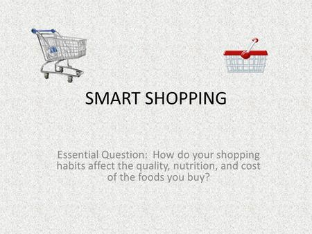 SMART SHOPPING Essential Question: How do your shopping habits affect the quality, nutrition, and cost of the foods you buy?